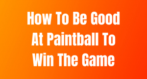How To Be Good At Paintball To Win The Game