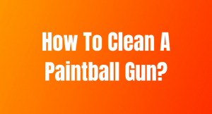 How To Clean A Paintball Gun [Easy & Effective Method]